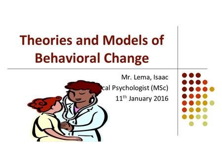 Theories and Models of Behavioral Change Mr. Lema, Isaac Clinical Psychologist (MSc) 11 th January 2016.