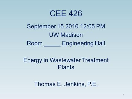 CEE 426 September 15 2010 12:05 PM UW Madison Room _____ Engineering Hall Energy in Wastewater Treatment Plants Thomas E. Jenkins, P.E. 1.