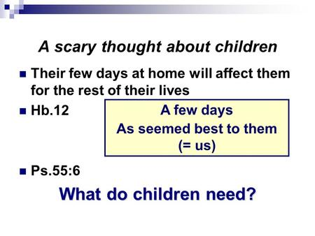 A scary thought about children Their few days at home will affect them for the rest of their lives Hb.12 Ps.55:6 What do children need? A few days As seemed.