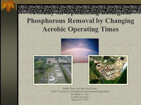 A Study on Optimizing Biological Phosphorous Removal by Changing Aerobic Operating Times Phillip Dixon and Juan Diaz-Robles CEE 453 Laboratory Research.