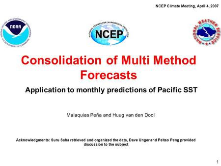 1 Malaquias Peña and Huug van den Dool Consolidation of Multi Method Forecasts Application to monthly predictions of Pacific SST NCEP Climate Meeting,