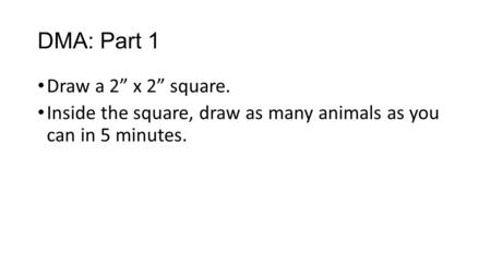 "DMA: Part 1 Draw a 2"" x 2"" square. Inside the square, draw as many animals as you can in 5 minutes."