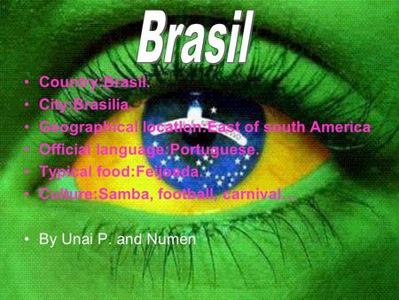 Country:Brasil. City:Brasilia. Geographical location:East of south America Official language:Portuguese. Typical food:Feijoada. Culture:Samba, football,