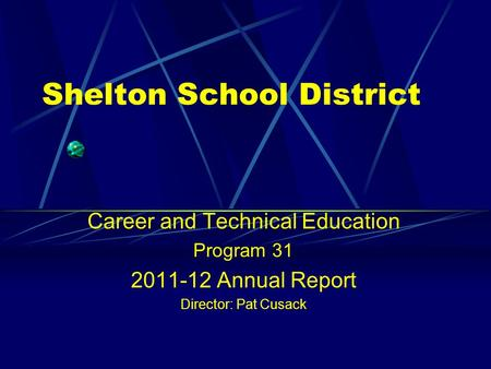 Shelton School District Career and Technical Education Program 31 2011-12 Annual Report Director: Pat Cusack.