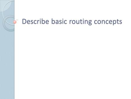 Describe basic routing concepts. Routers Interconnect Networks Router is responsible for forwarding packets from network to network, from the original.