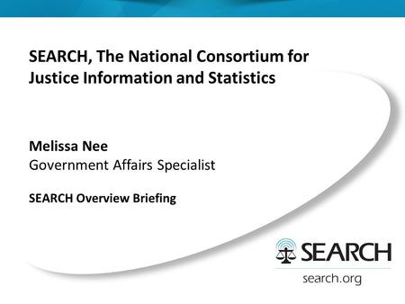 SEARCH, The National Consortium for Justice Information and Statistics Melissa Nee Government Affairs Specialist SEARCH Overview Briefing.