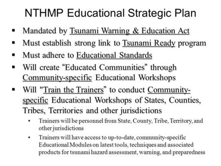 NTHMP Educational Strategic Plan  Mandated by Tsunami Warning & Education Act  Must establish strong link to Tsunami Ready program  Must adhere to Educational.