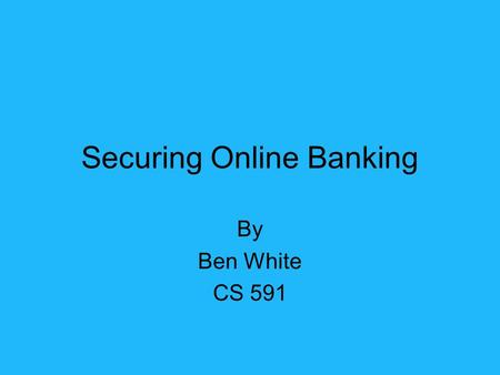Securing Online Banking By Ben White CS 591. Who Federal Financial Institutions Examination Council What To authenticate the identity of retail and commercial.