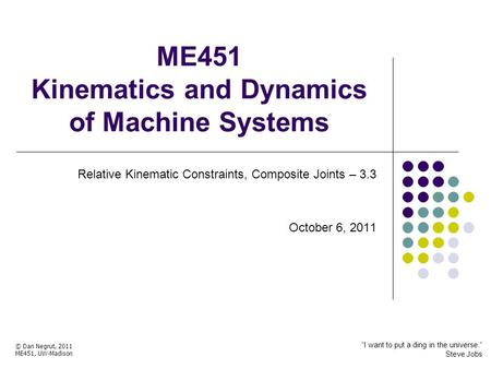ME451 Kinematics and Dynamics of Machine Systems Relative Kinematic Constraints, Composite Joints – 3.3 October 6, 2011 © Dan Negrut, 2011 ME451, UW-Madison.