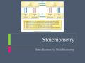 Stoichiometry Introduction to Stoichiometry. Stoichiometry  Objectives  Define stoichiometry  Describe the importance of the mole ratio in stoichiometric.