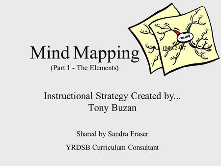 Mind Mapping (Part 1 - The Elements) Instructional Strategy Created by... Tony Buzan Shared by Sandra Fraser YRDSB Curriculum Consultant.