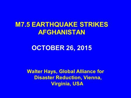 M7.5 EARTHQUAKE STRIKES AFGHANISTAN OCTOBER 26, 2015 Walter Hays, Global Alliance for Disaster Reduction, Vienna, Virginia, USA.