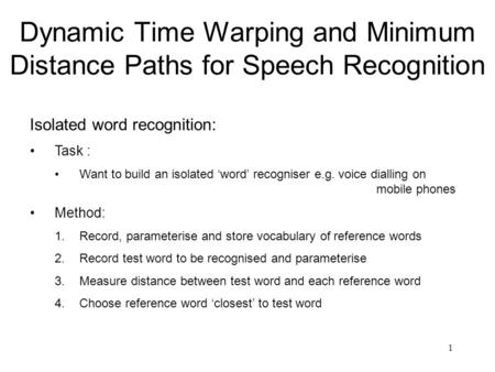 1 Dynamic Time Warping and Minimum Distance Paths for Speech Recognition Isolated word recognition: Task : Want to build an isolated 'word' recogniser.