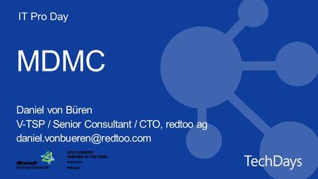 IT Pro Day MDMC Daniel von Büren V-TSP / Senior Consultant / CTO, redtoo ag Modern Device Management through the Cloud.
