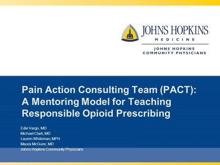 Pain Action Consulting Team (PACT): A Mentoring Model for Teaching Responsible Opioid Prescribing Edie Vargo, MD Michael Clark, MD Lauren Whiteman, MPH.