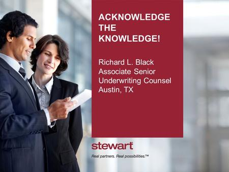 ACKNOWLEDGE THE KNOWLEDGE! Richard L. Black Associate Senior Underwriting Counsel Austin, TX.