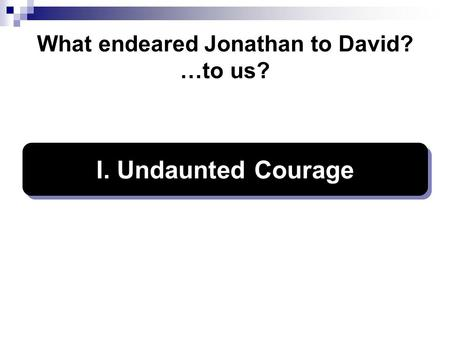 What endeared Jonathan to David? …to us? I. Undaunted Courage.