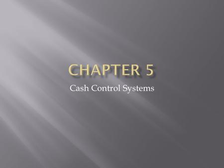 Cash Control Systems.  Major cash payments made in checks  Small cash payments made out of small cash fund/petty cash  Cash transactions occur frequently.