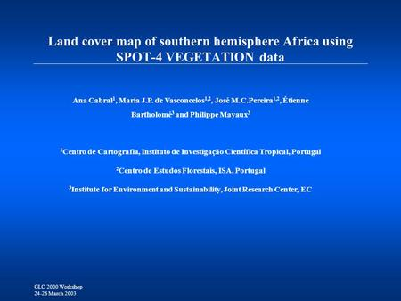 GLC 2000 Workshop 24-26 March 2003 Land cover map of southern hemisphere Africa using SPOT-4 VEGETATION data Ana Cabral 1, Maria J.P. de Vasconcelos 1,2,
