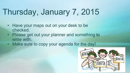 Thursday, January 7, 2015 Have your maps out on your desk to be checked. Please get out your planner and something to write with. Make sure to copy your.