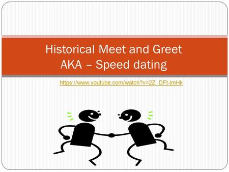 Historical Meet and Greet AKA – Speed dating https://www.youtube.com/watch?v=2Z_DFt-lmHk.