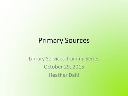 Primary Sources Library Services Training Series October 29, 2015 Heather Dahl.