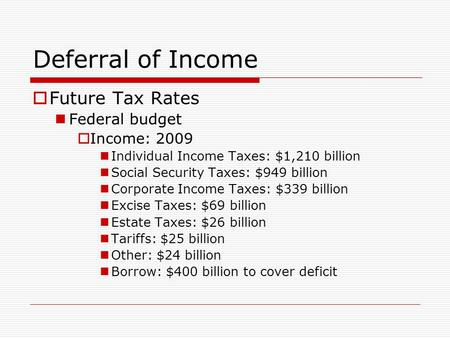 Deferral of Income  Future Tax Rates Federal budget  Income: 2009 Individual Income Taxes: $1,210 billion Social Security Taxes: $949 billion Corporate.