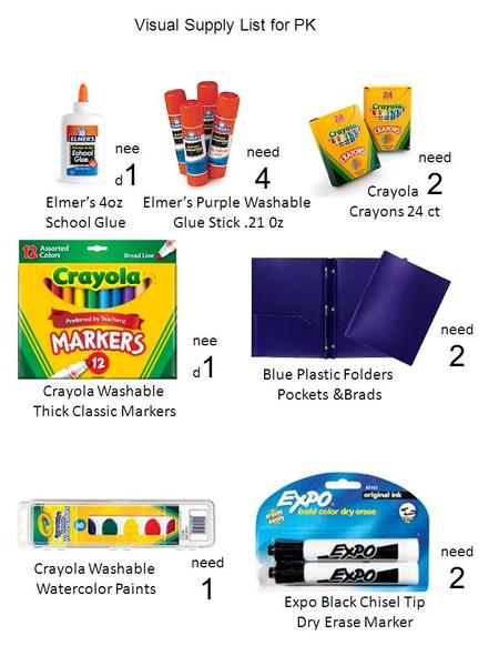Visual Supply List for PK need 4 nee d 1 need 2 nee d 1 need 2 Blue Plastic Folders Pockets &Brads need 1 Crayola Washable Thick Classic Markers Elmer's.