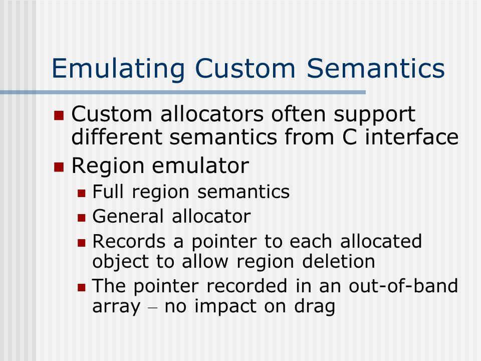 Custom memory allocators - Definition Memory allocation mechanism that differs from general-purpose allocator in at least one of two: May provide more than one object for every allocated chunk of memory May not immediately return objects to the system/general-purpose allocator No wrappers