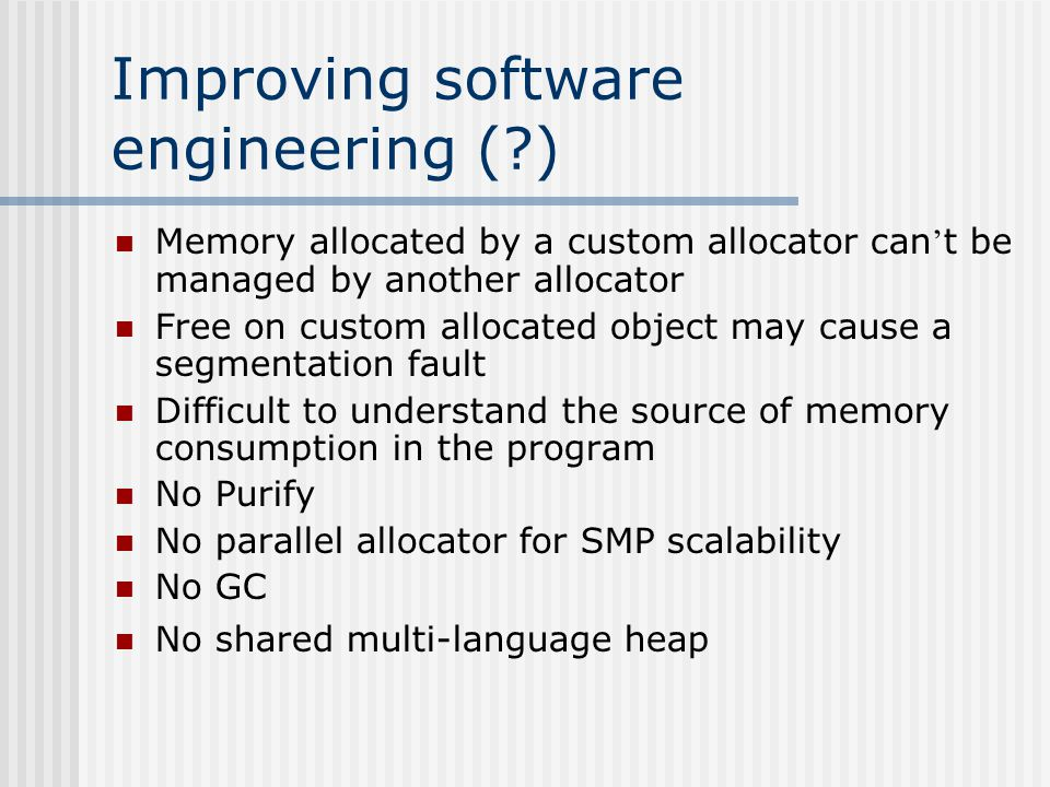 Improving software engineering (!) Region-based allocator simplifies memory management Memory area can be deleted by a single call Separate memory areas Regions are good for multithreaded server applications Memory spaces isolation Memory leaks prevention Apache web server