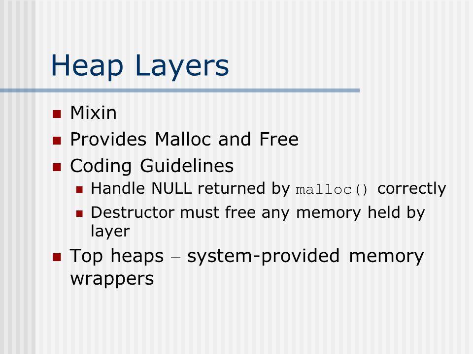 Example – Composing a Per-Class Allocator Per – class pool of memory Same-sized objects Singly-linked freelist for memory management No change of source code for the original class PerClassHeap Utility Class - to adapt a class to use heap layer as its allocator FreeListHeap Heap Layer
