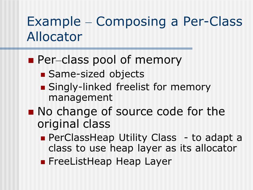 Example - PerClassHeap Template class PerClassHeap : public Object { public: inline void * opertor new (size_t sz){ return getHeap().malloc (sz);} inline void * opertor delete (void * ptr){ return getHeap().free (ptr);} private: static SuperHeap& GetHeap (){ static SuperHeap theHeap; return theHeap;}};