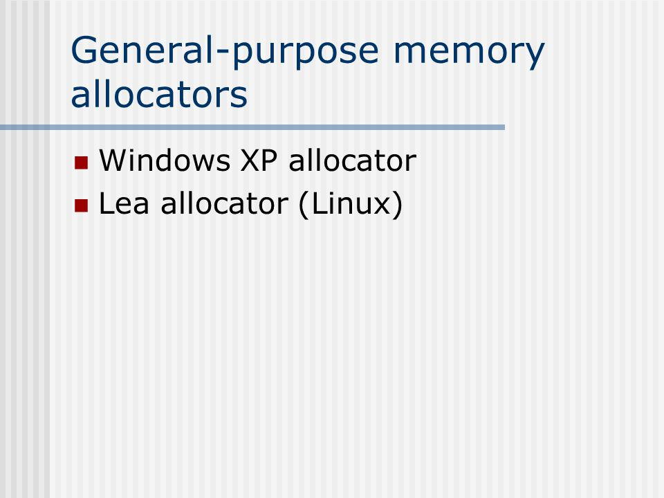 Lea Allocator An approximate best-fit allocator with different behavior based on object size Small Objects (<64 bytes) allocated by exact- size quicklists Medium Objects (<128K) – coalesce quicklists Large Objects – allocate and free by mmap The best allocator known