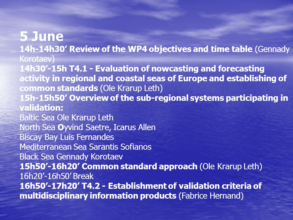 6 June 9h'-9h30' T4.3 - Evaluation of the quality of information products (Oyvind Saetre) 9h30'-10h20' Validation data bases Baltic Sea Ole Krarup Leth North Sea Oyvind Saetre, Icarus Allen Biscay Bay Luis Fernandes Mediterranean Sea Sarantis Sofianos Black Sea Gennady Korotaev 10h20'-11h10' On-line validation data flow Baltic Sea Ole Krarup Leth North Sea Oyvind Saetre, Icarus Allen Biscay Bay Luis Fernandes Mediterranean Sea Sarantis Sofianos Black Sea Gennady Korotaev 11h10'-11h30' Break 11h30'-12h00'Recommendations on the off-line validation approach (Dominique Obaton, Oyvind Saetre) 12h00'-12h30' Recommendations on the on-line validation approach (Dominique Obaton, Oyvind Saetre)