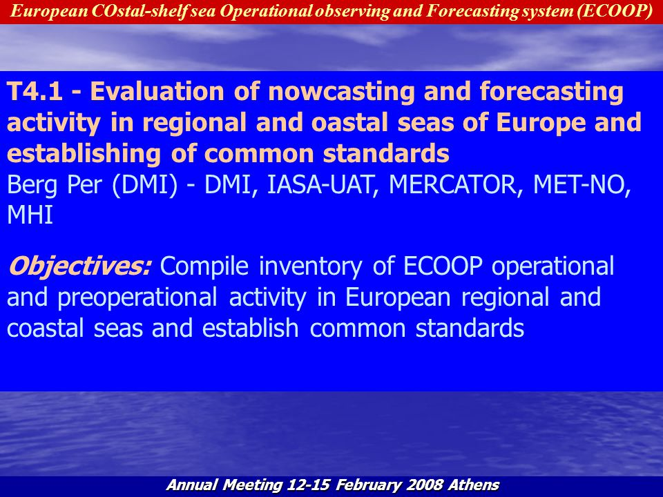 European COstal-shelf sea Operational observing and Forecasting system (ECOOP) Annual Meeting 12-15 February 2008 Athens S4.1.1 - Compile inventory of ECOOP operational and preoperational activity in European regional and coastal seas (models, processes, atmospheric forcing, downscaling and links to the basin-scales, data assimilations, products) Berg Per (DMI) - DMI, IASA-UAT, MERCATOR, MET-NO, MHI Objectives: Define the structure of inventory of ECOOP operational and preoperational activity in European regional and coastal seas and compile it.