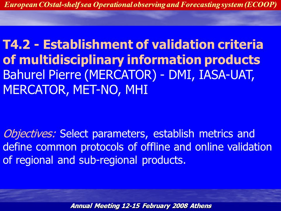 European COstal-shelf sea Operational observing and Forecasting system (ECOOP) Annual Meeting 12-15 February 2008 Athens S4.2.1 - Define common algorithms and procedures of model validation Bahurel Pierre (MERCATOR) - DMI, IASA-UAT, MERCATOR, MET-NO, MHI Objectives: To propose metrics and algorithms of model validations Description: All activity will be ended during first 18 months.
