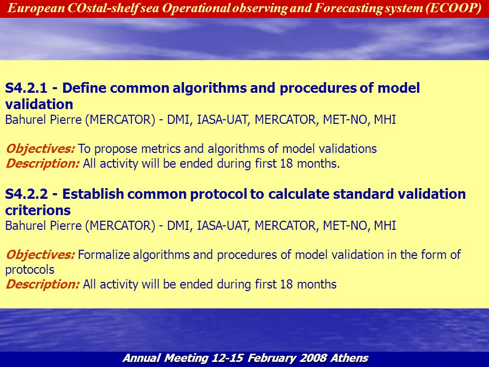 European COstal-shelf sea Operational observing and Forecasting system (ECOOP) Annual Meeting 12-15 February 2008 Athens T4.3 - Evaluation of the quality of information products Hackett Bruce (MET-NO) - BSH, DMI, FIMR, IASA-UAT, IMS-METU, IO-BAS, IST, MERCATOR, MET-NO, METO, MHI, PML, RBINS- MUMM, SMHI Objectives: Evaluate the quality of selected products produced by regional and sub-regional systems