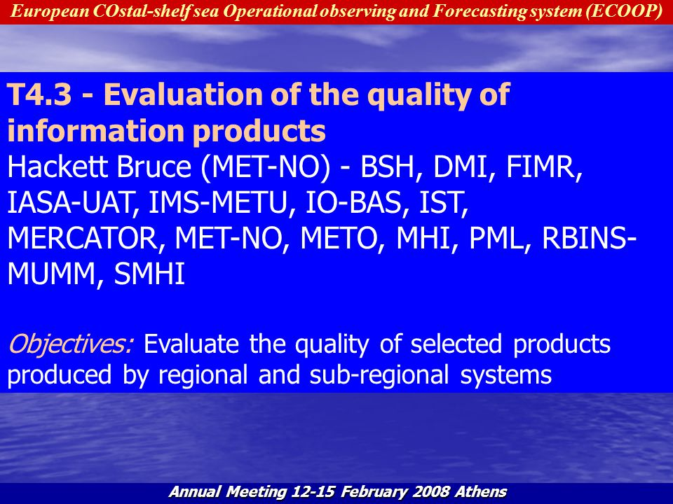 European COstal-shelf sea Operational observing and Forecasting system (ECOOP) Annual Meeting 12-15 February 2008 Athens S4.3.1 - Establish regional validation databases Hackett Bruce (MET-NO) - DMI, IASA-UAT, MERCATOR, MET-NO, MHI Objectives: To establish regional centres responsible for archiving quality controlled observations and making the data accessible for the partners.