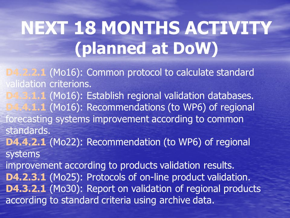 TIMETABLE ADOPTED 12.02.08 Mo13 (February 08) instead of Mo16: recommendations to WP5 & WP6 for improvements before validation –WP4 Mo15 (April 08): first results in upgrades for V1 –step indication, no deliverables- Mo15 (April 08) instead of Mo16: common protocol for validation + offline regional validation database from WP2 –WP4 Mo 16 (1 May) to Mo18 (31 July): 3 months of validation + use of EuroMISS Mo22: recommendations to WP6 for improvements after 3 months validation –WP4 Mo18: assessment and plan for MERSEA & ECOOP coupling –WP5 Mo18: plan for TOP –WP5 Mo18: sediment protot.