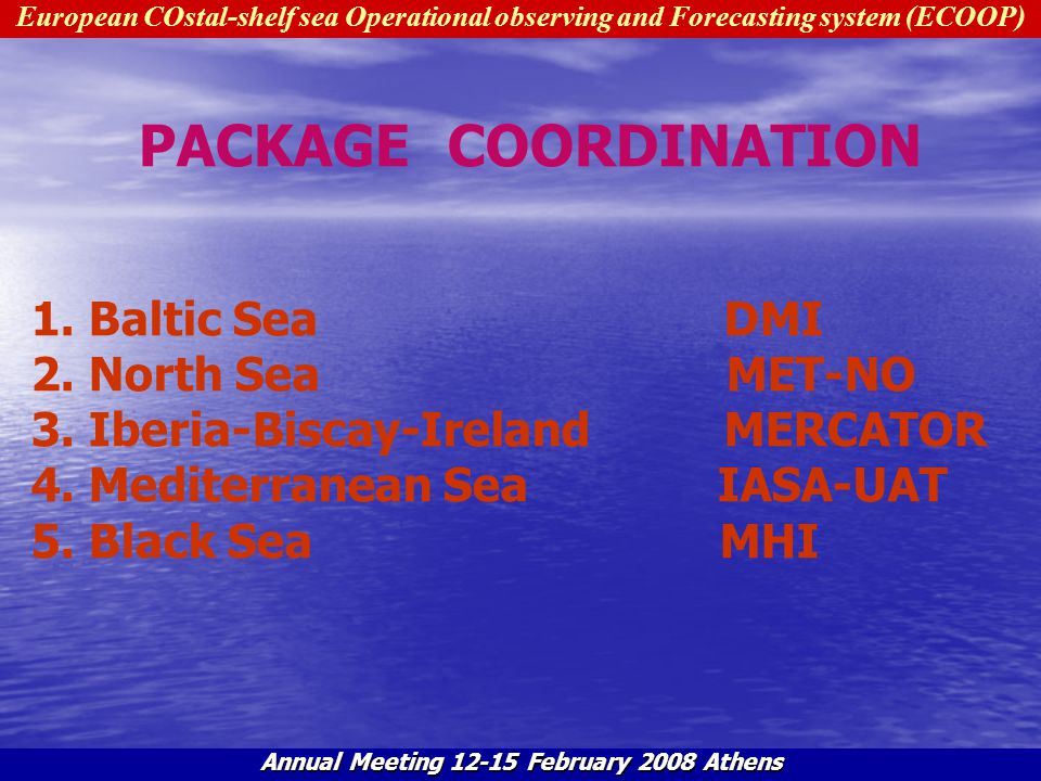 European COstal-shelf sea Operational observing and Forecasting system (ECOOP) Annual Meeting 12-15 February 2008 Athens PACKAGE COORDINATION -Coorcination of the interaction of theme 2 work packages (Galway, March 2007) -WP4 Task Team meeting (Toulouse, 06.07, Athens, 02.08) -Communication with regional coordinators/package participants by e-mail