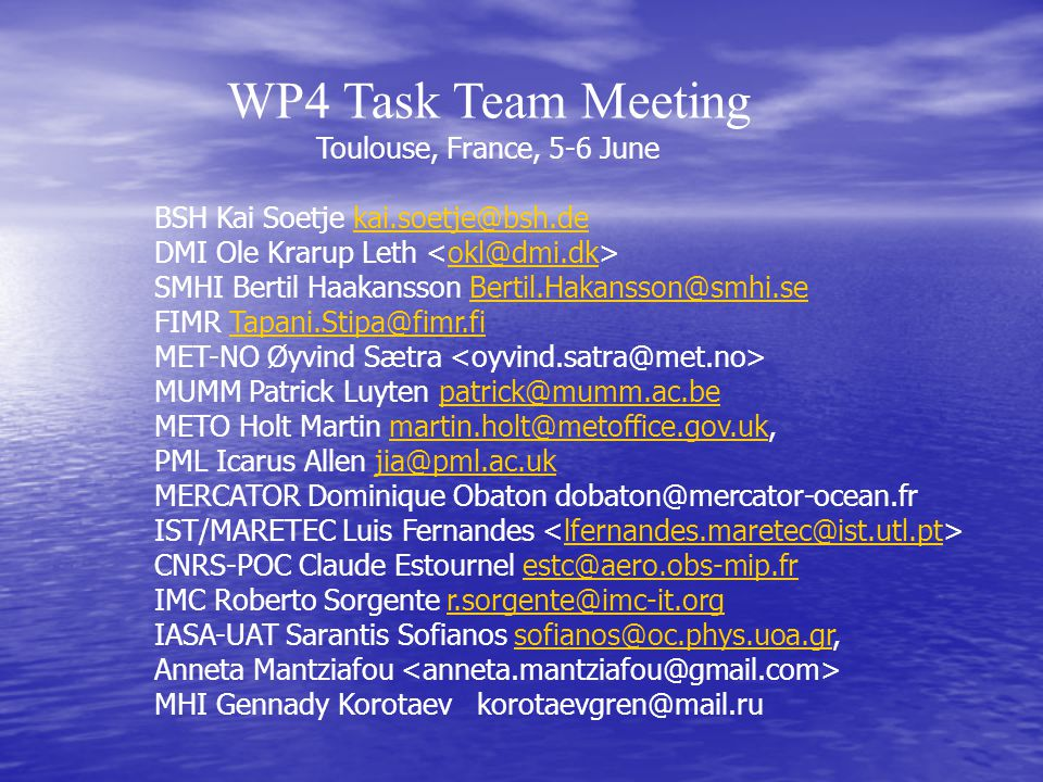 5 June 14h-14h30' Review of the WP4 objectives and time table (Gennady Korotaev) 14h30'-15h T4.1 - Evaluation of nowcasting and forecasting activity in regional and coastal seas of Europe and establishing of common standards (Ole Krarup Leth) 15h-15h50' Overview of the sub-regional systems participating in validation: Baltic Sea Ole Krarup Leth North Sea Oyvind Saetre, Icarus Allen Biscay Bay Luis Fernandes Mediterranean Sea Sarantis Sofianos Black Sea Gennady Korotaev 15h50'-16h20' Common standard approach (Ole Krarup Leth) 16h20'-16h50' Break 16h50'-17h20' T4.2 - Establishment of validation criteria of multidisciplinary information products (Fabrice Hernand)