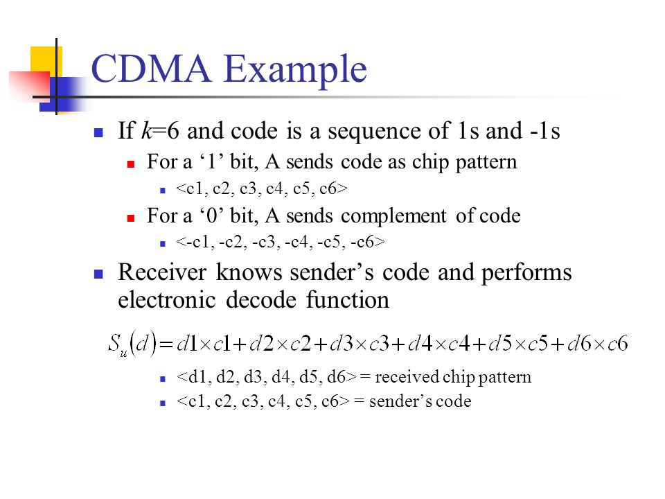 CDMA Example User A code = To send a 1 bit = To send a 0 bit = User B code = To send a 1 bit = Receiver receiving with A's code (A's code) x (received chip pattern) User A '1' bit: 6 -> 1 User A '0' bit: -6 -> 0 User B '1' bit: 0 -> unwanted signal ignored