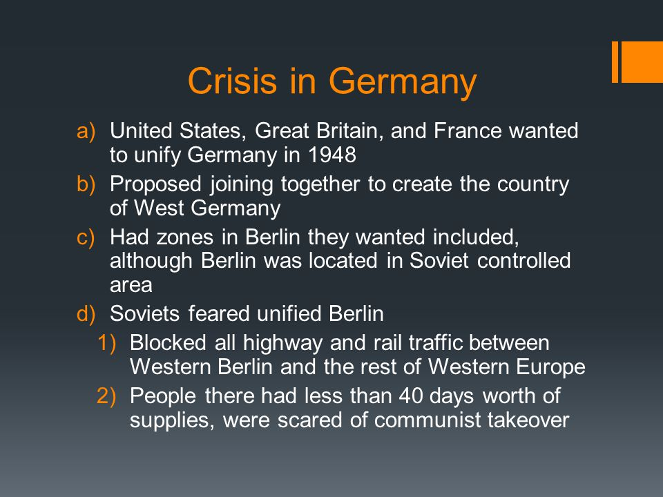 Berlin Airlift  United States and Great Britain helped 1.Flew supplies in by plane every minute for weeks 2.Lasted for 321 days 3.To avoid war, Soviet Union finally lifted the blockade  Germany was divided into two nations 1.Federal Republic of Germany (West Germany) 2.German Democratic Republic (East Germany)