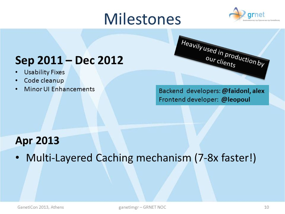 Milestones Summer 2013 UI: Boostrap Theme New instance actions: Reinstall, Destroy, Rename (via email confirmation) Per Instance CPU and Network graphs (via collectd) Statistics for: Users, Clusters, Nodes, Instances Information on Cluster Nodes (mem/disk usage, #VMs, role) Email Notifications mechanism Idle accounts management Modify Instance owners through UI (tagging) Admins can lock instance state (tagging) Integration with Jira + Internal Server Hardware informational tool (ServerMon)ServerMon GanetiCon 2013, Athens11ganetimgr – GRNET NOC HOT SUMMER OF CODE Whip holder: @kargig * Developer (aka slave): @leopoul