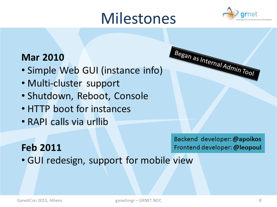 Milestones Summer 2011 Convert RAPI calls to ganeti's native client Switch to Django auth User Registration, User Profile Collect user instances from multiple clusters (user instance listing) Redis Caching – Cache cluster state and user access rights on Redis South support/migrations Async notifications for start/stop/reboot via beanstalk SSH key management Instance Applications Multi-network (link) support for clusters i18n support GanetiCon 2013, Athens9ganetimgr – GRNET NOC HOT SUMMER OF CODE Backend developer: @apoikos Frontend developer: @leopoul