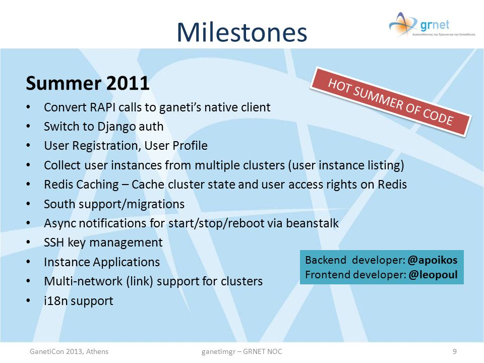 Milestones GanetiCon 2013, Athens10ganetimgr – GRNET NOC Apr 2013 Multi-Layered Caching mechanism (7-8x faster!) Backend developers: @faidonl, alex Frontend developer: @leopoul Sep 2011 – Dec 2012 Usability Fixes Code cleanup Minor UI Enhancements Heavily used in production by our clients
