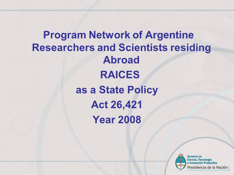 RAICES PROGRAM Objectives Strengthening the scientific and technological capacities of the country through links with Argentine researchers residing abroad Promote the retention of researchers in the country and the return of those interested in developing their activities in Argentina.