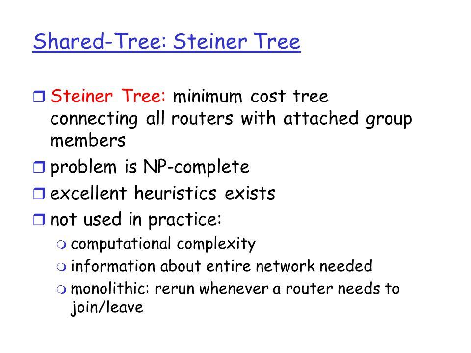 Center-based trees r single delivery tree shared by all r one router identified as center of tree r to join: m edge router sends unicast join-msg addressed to center router m join-msg processed by intermediate routers and forwarded towards center m join-msg either hits existing tree branch for this center, or arrives at center m path taken by join-msg becomes new branch of tree for this router