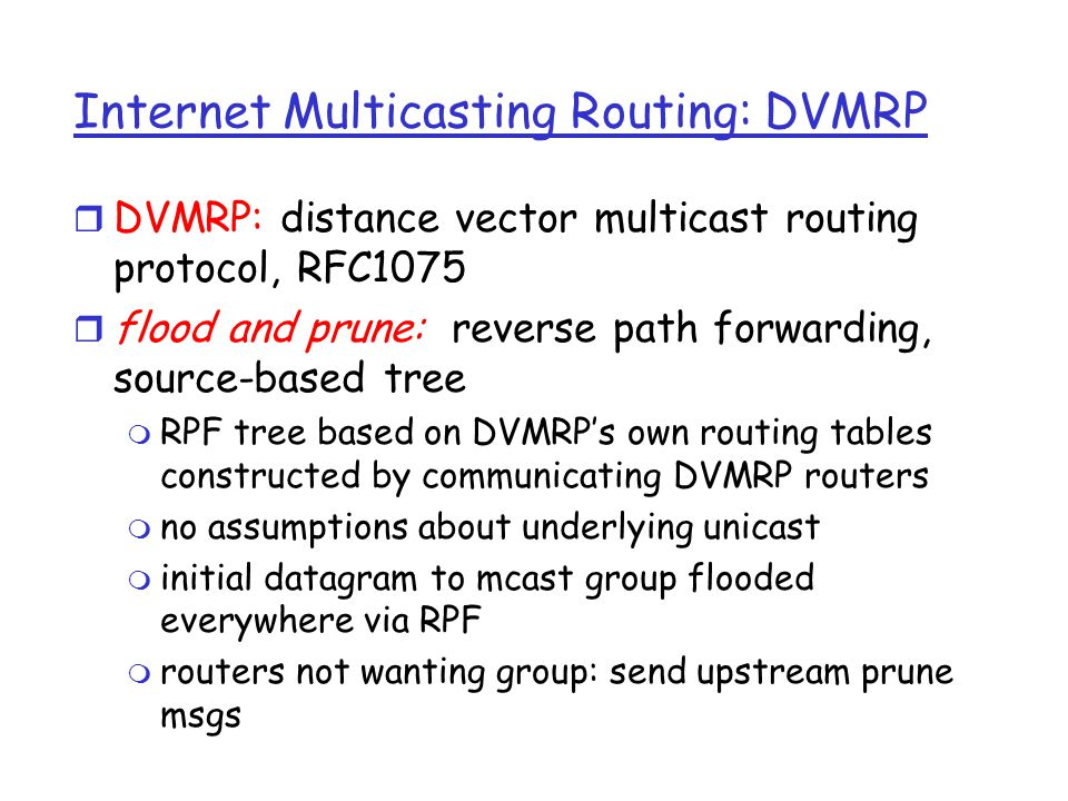 DVMRP: continued… r soft state: DVMRP router periodically (1 min.) forgets branches are pruned: m mcast data again flows down unpruned branch m downstream router: reprune or else continue to receive data r routers can quickly regraft to tree m following IGMP join at leaf r odds and ends m commonly implemented in commercial routers m Mbone routing done using DVMRP