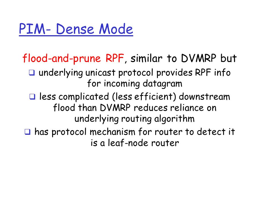 PIM - Sparse Mode r center-based approach r router sends join msg to rendezvous point (RP) m intermediate routers update state and forward join r after joining via RP, router can switch to source-specific tree m increased performance: less concentration, shorter paths R1 R2 R3 R4 R5 R6 R7 join all data multicast from rendezvous point rendezvous point